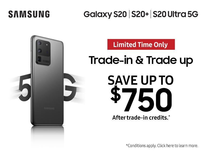Save up to $750 on the Samsung Galaxy S20 5G when you trade-in your old phone. Conditions apply.